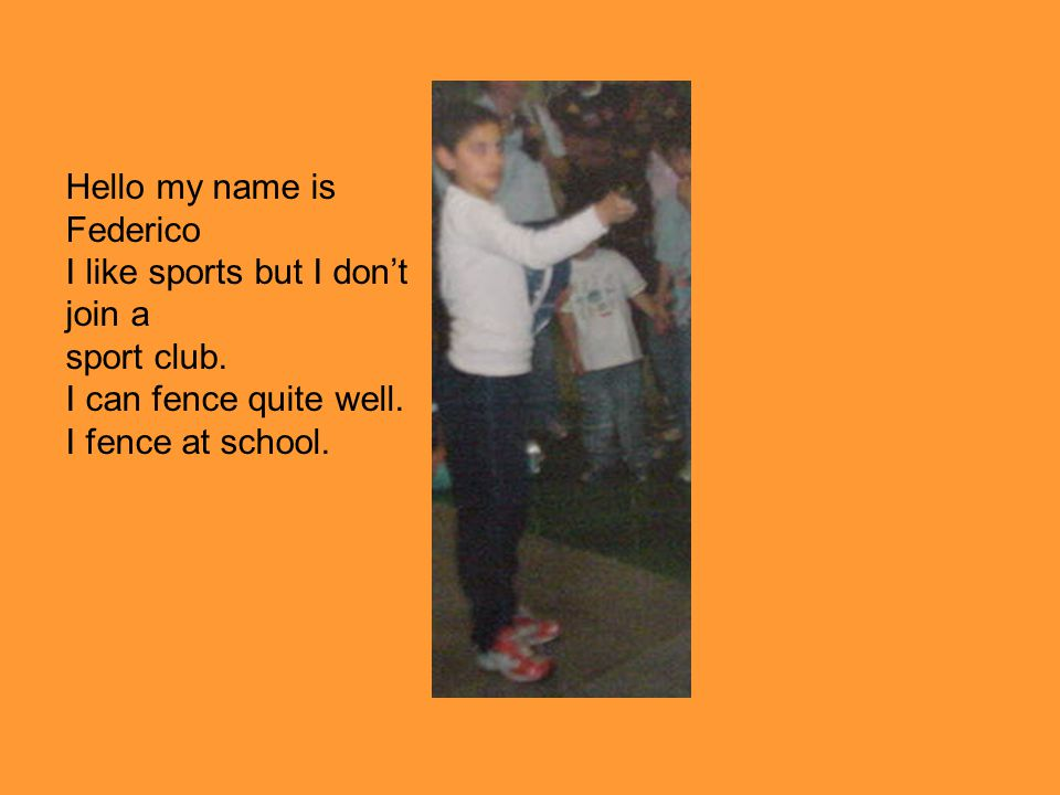 Hello my name is Federico I like sports but I dont join a sport club.