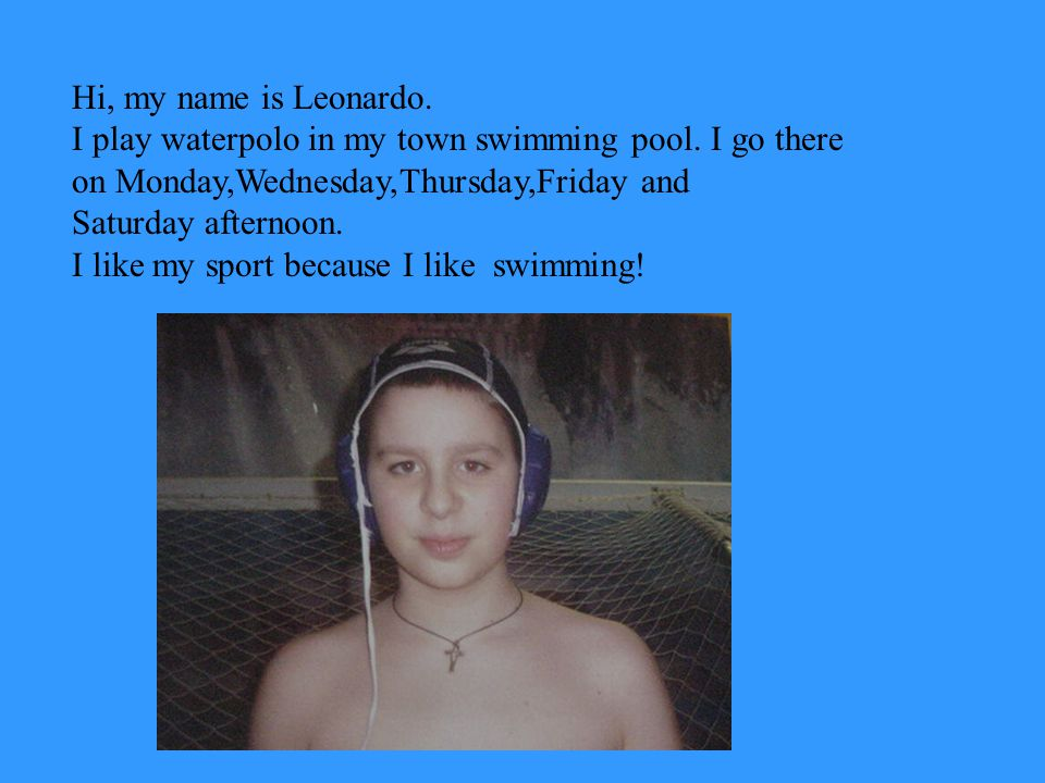 Hello, my name is Matteo My sport is waterpolo.I go to the pool on Tuesdays and Fridays.