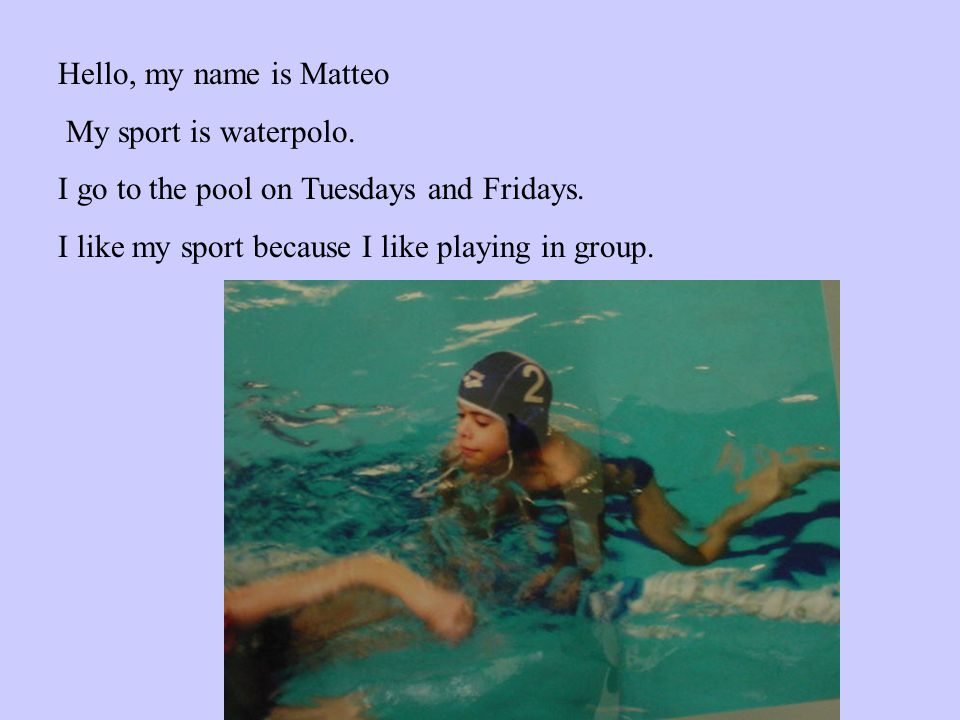 Hello, my name is Matteo My sport is waterpolo. I go to the pool on Tuesdays and Fridays.