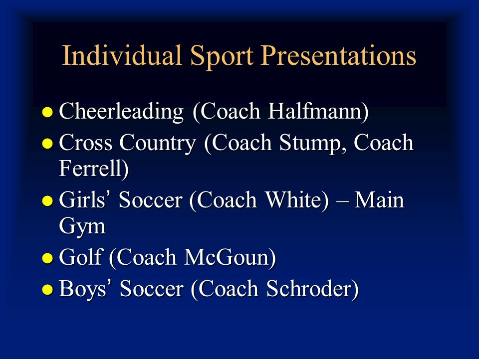 Individual Sport Presentations Cheerleading (Coach Halfmann) Cheerleading (Coach Halfmann) Cross Country (Coach Stump, Coach Ferrell) Cross Country (Coach Stump, Coach Ferrell) Girls Soccer (Coach White) – Main Gym Girls Soccer (Coach White) – Main Gym Golf (Coach McGoun) Golf (Coach McGoun) Boys Soccer (Coach Schroder) Boys Soccer (Coach Schroder)