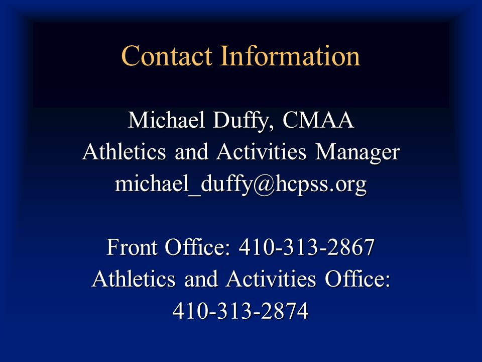Contact Information Michael Duffy, CMAA Athletics and Activities Manager michael_duffy@hcpss.org Front Office: 410-313-2867 Athletics and Activities Office: 410-313-2874