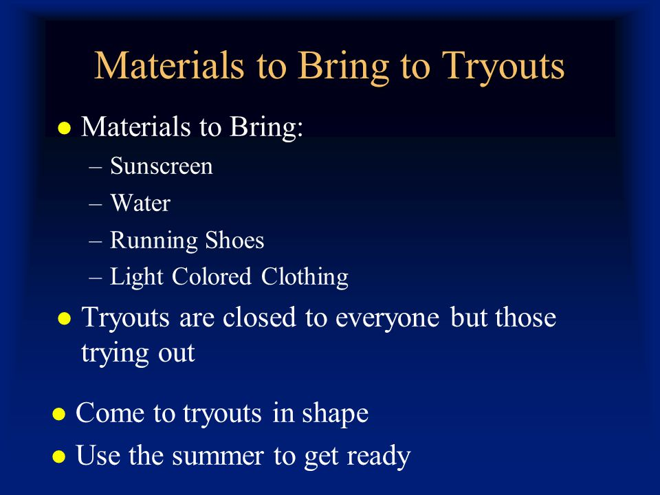 Materials to Bring to Tryouts Materials to Bring: –Sunscreen –Water –Running Shoes –Light Colored Clothing Tryouts are closed to everyone but those trying out Come to tryouts in shape Use the summer to get ready