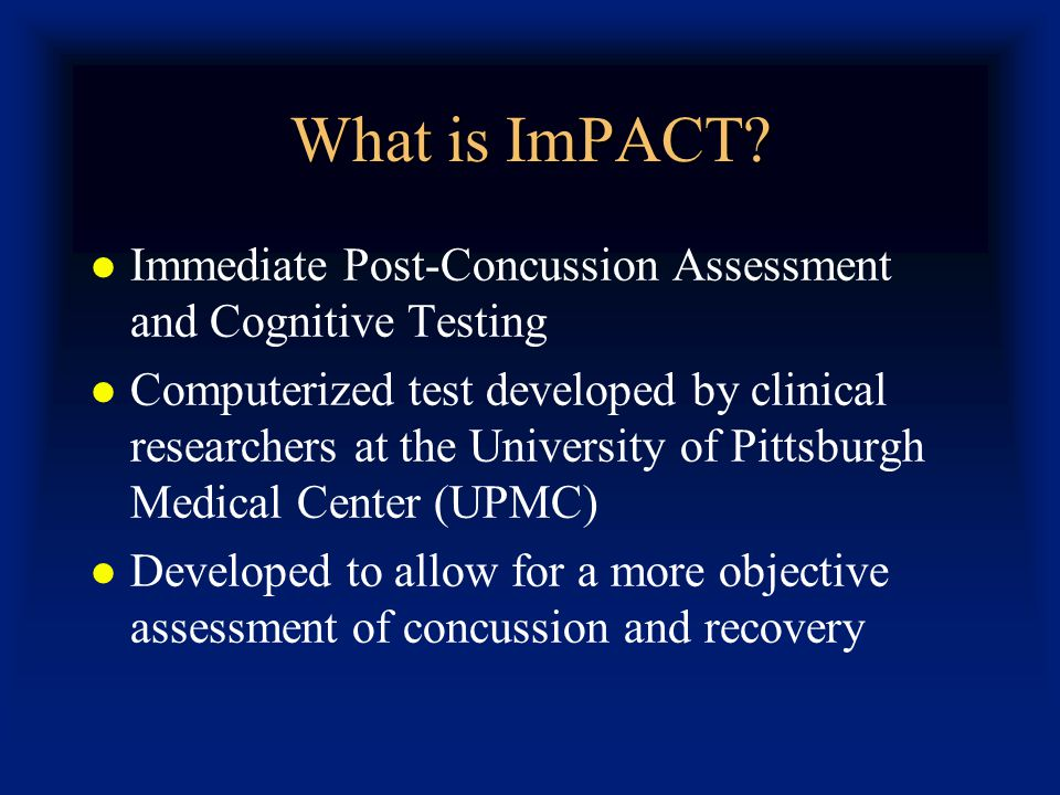 What is ImPACT? Immediate Post-Concussion Assessment and Cognitive Testing Computerized test developed by clinical researchers at the University of Pi