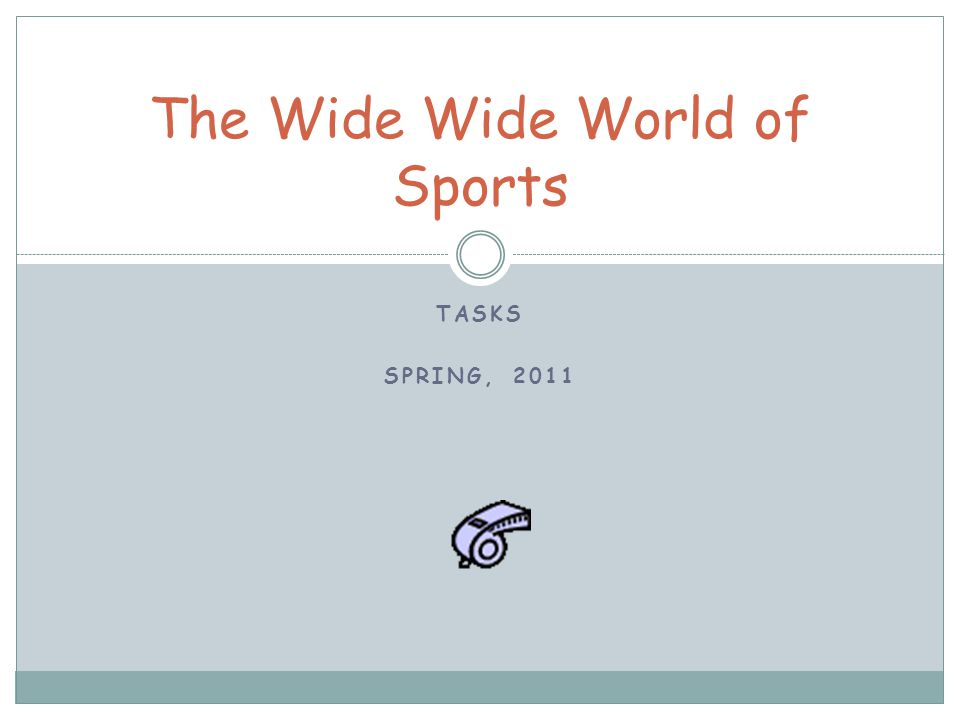 TASKS SPRING, 2011 The Wide Wide World of Sports