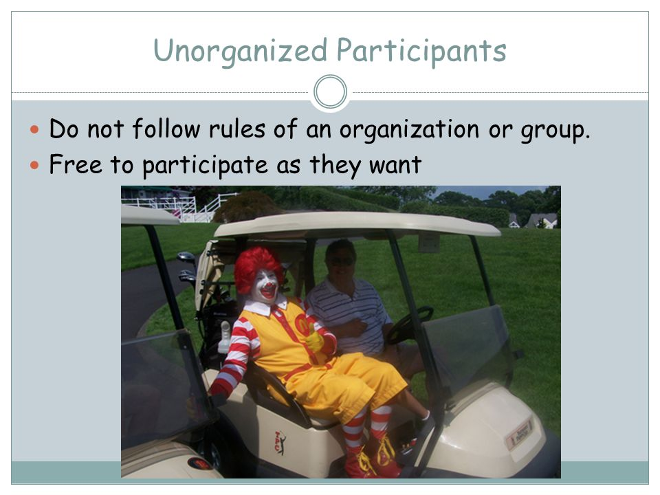 Unorganized Participants Do not follow rules of an organization or group.