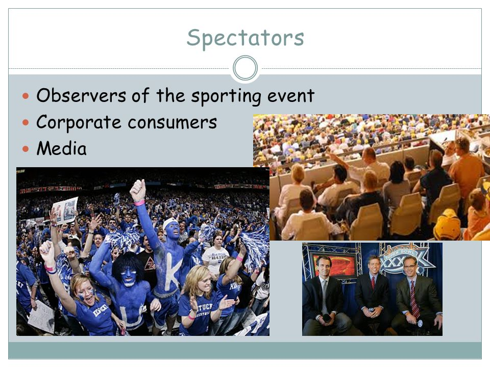 Spectators Observers of the sporting event Corporate consumers Media