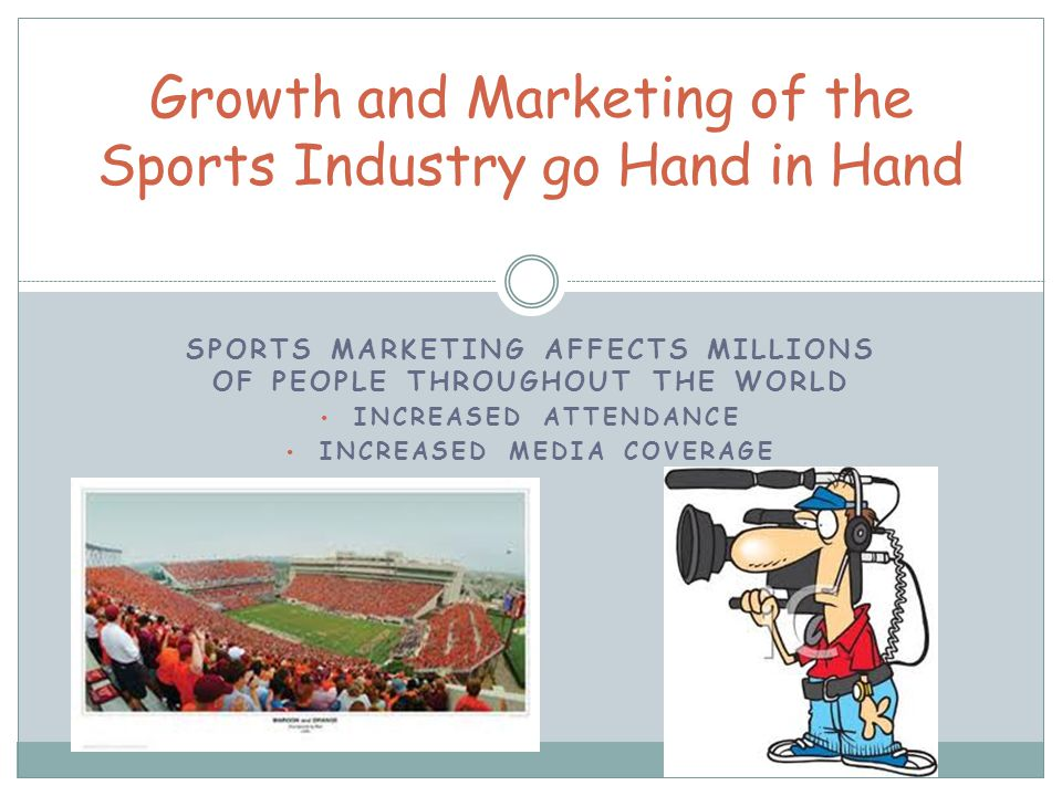 SPORTS MARKETING AFFECTS MILLIONS OF PEOPLE THROUGHOUT THE WORLD INCREASED ATTENDANCE INCREASED MEDIA COVERAGE Growth and Marketing of the Sports Industry go Hand in Hand