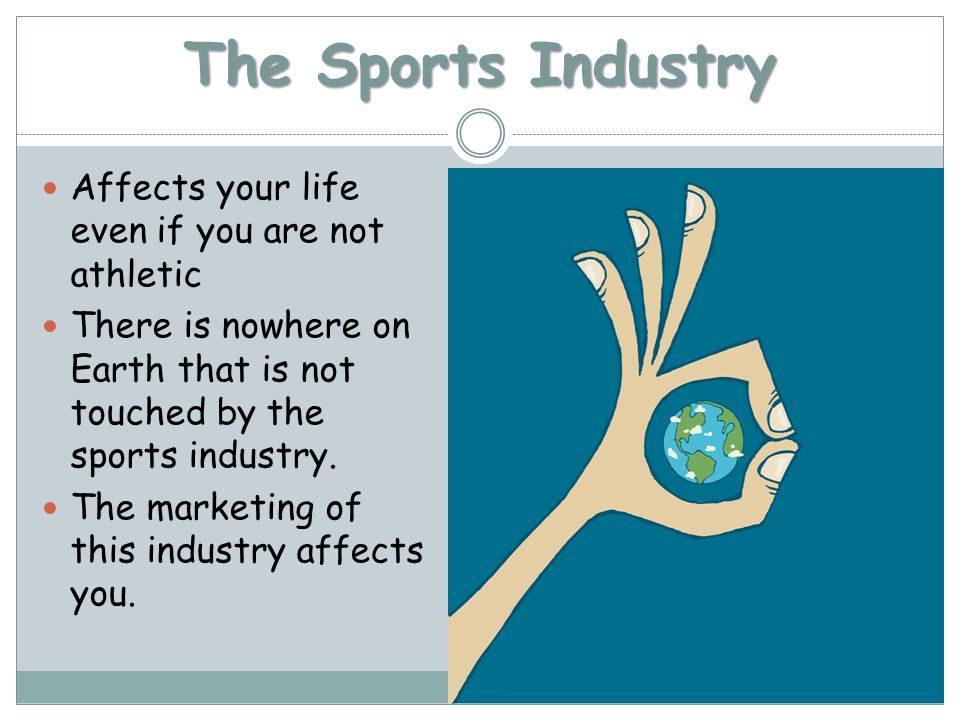 The Sports Industry Affects your life even if you are not athletic There is nowhere on Earth that is not touched by the sports industry.