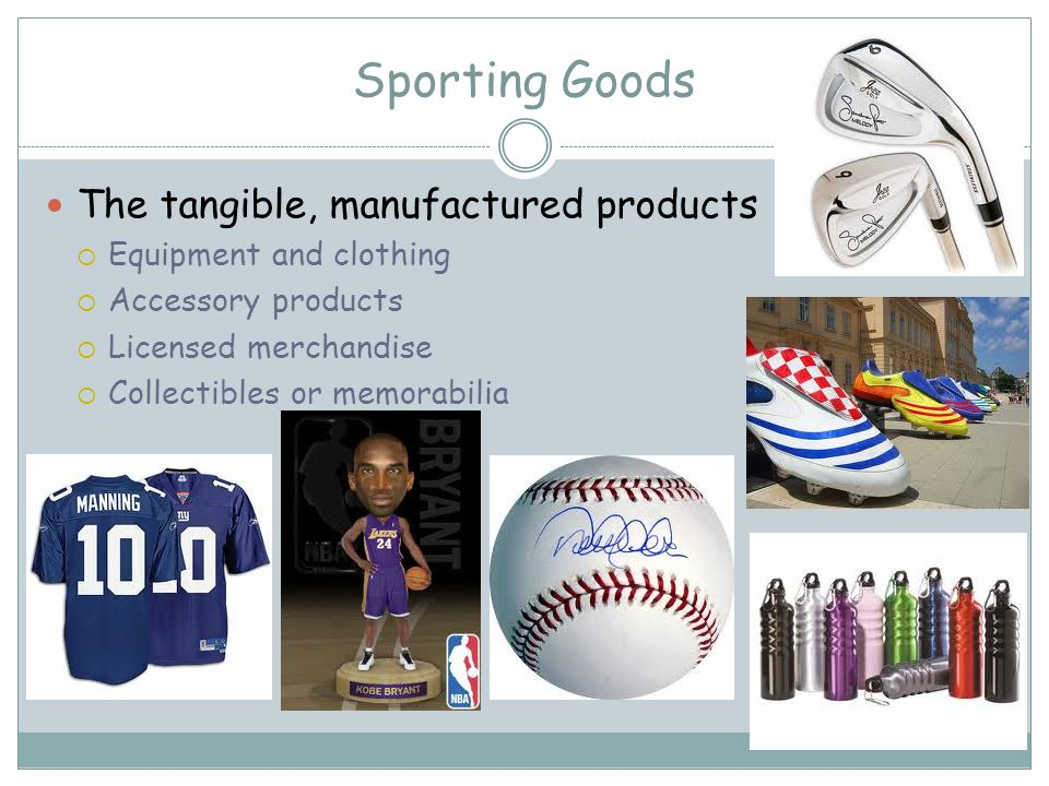 Sporting Goods The tangible, manufactured products Equipment and clothing Accessory products Licensed merchandise Collectibles or memorabilia