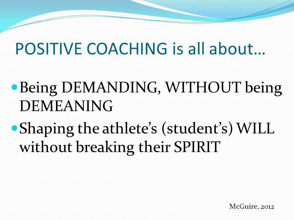 POSITIVE COACHING is all about… Being DEMANDING, WITHOUT being DEMEANING Shaping the athletes (students) WILL without breaking their SPIRIT McGuire, 2