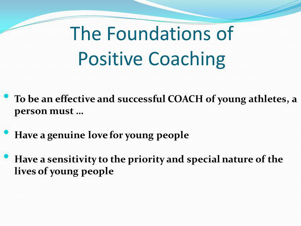 The Foundations of Positive Coaching To be an effective and successful COACH of young athletes, a person must … Have a genuine love for young people H