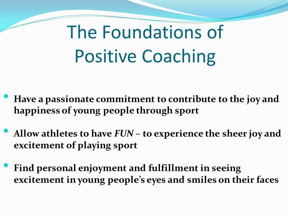 The Foundations of Positive Coaching Have a passionate commitment to contribute to the joy and happiness of young people through sport Allow athletes