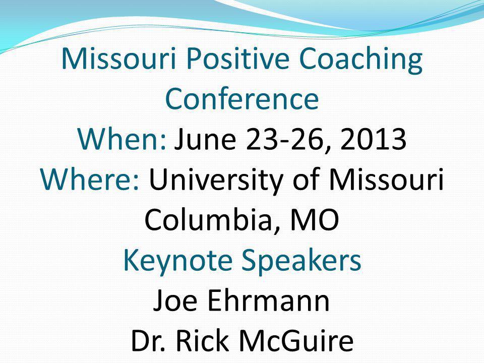 Missouri Positive Coaching Conference When: June 23-26, 2013 Where: University of Missouri Columbia, MO Keynote Speakers Joe Ehrmann Dr. Rick McGuire