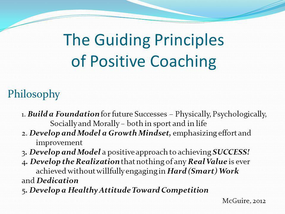 The Guiding Principles of Positive Coaching Philosophy 1. Build a Foundation for future Successes – Physically, Psychologically, Socially and Morally