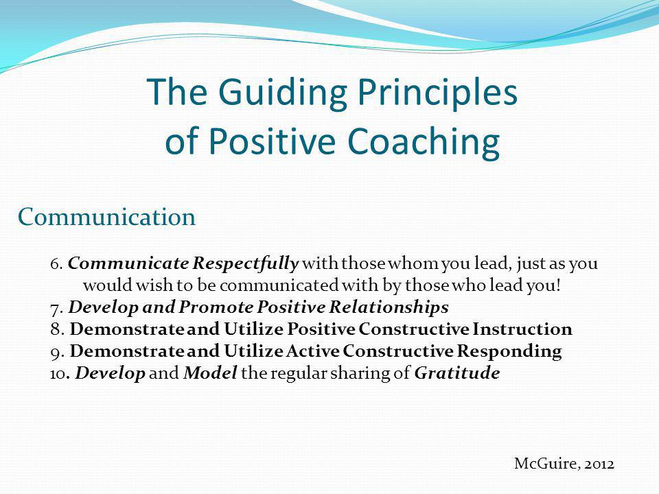 The Guiding Principles of Positive Coaching Communication 6. Communicate Respectfully with those whom you lead, just as you would wish to be communica