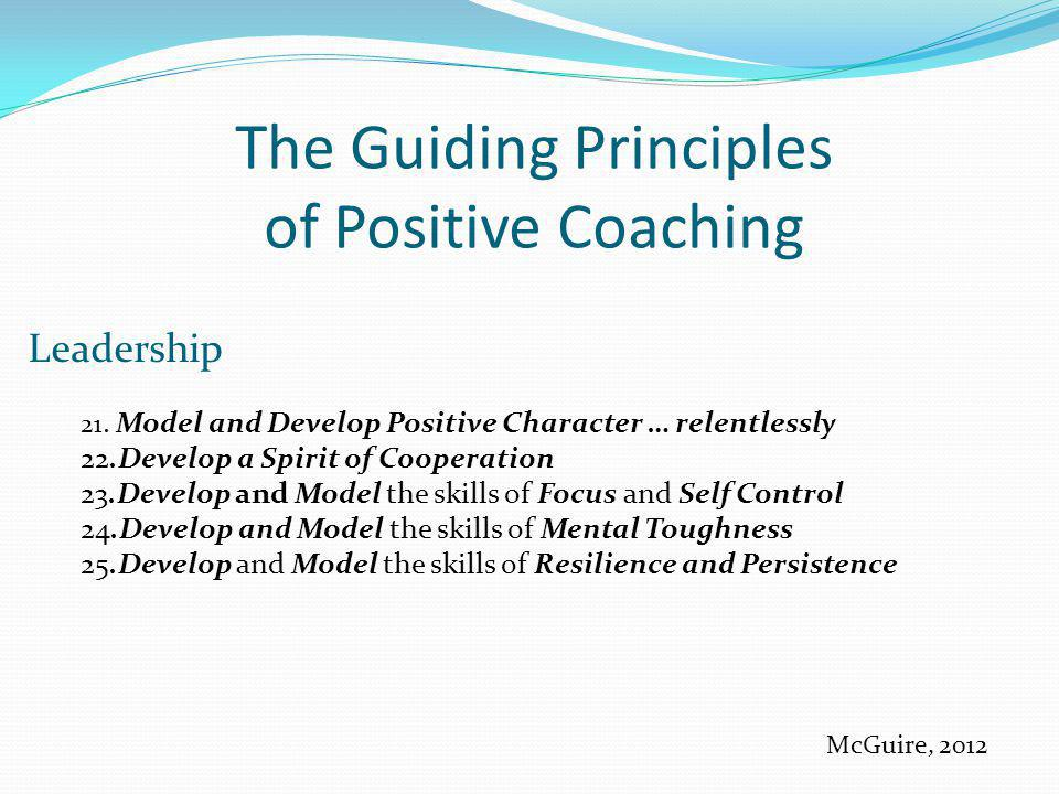 The Guiding Principles of Positive Coaching Leadership 21. Model and Develop Positive Character … relentlessly 22.Develop a Spirit of Cooperation 23.D