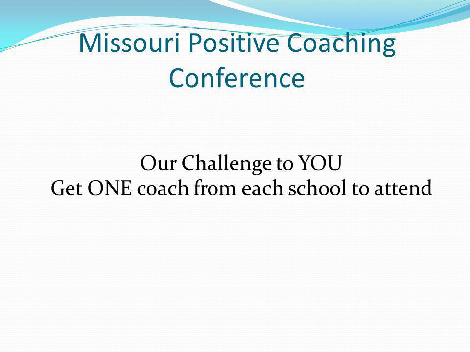 Missouri Positive Coaching Conference Our Challenge to YOU Get ONE coach from each school to attend