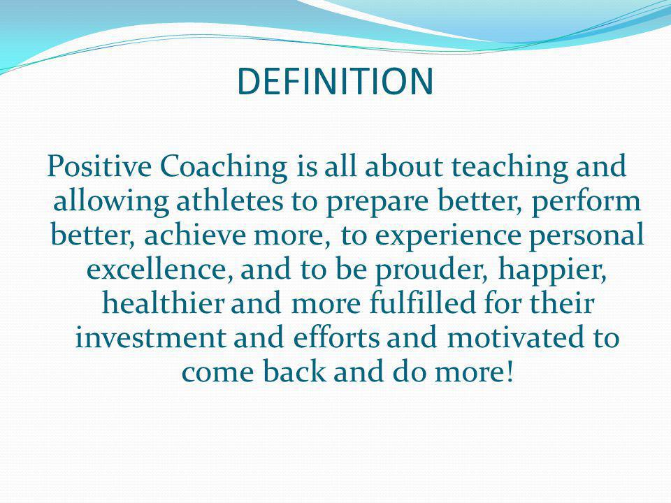 DEFINITION Positive Coaching is all about teaching and allowing athletes to prepare better, perform better, achieve more, to experience personal excel