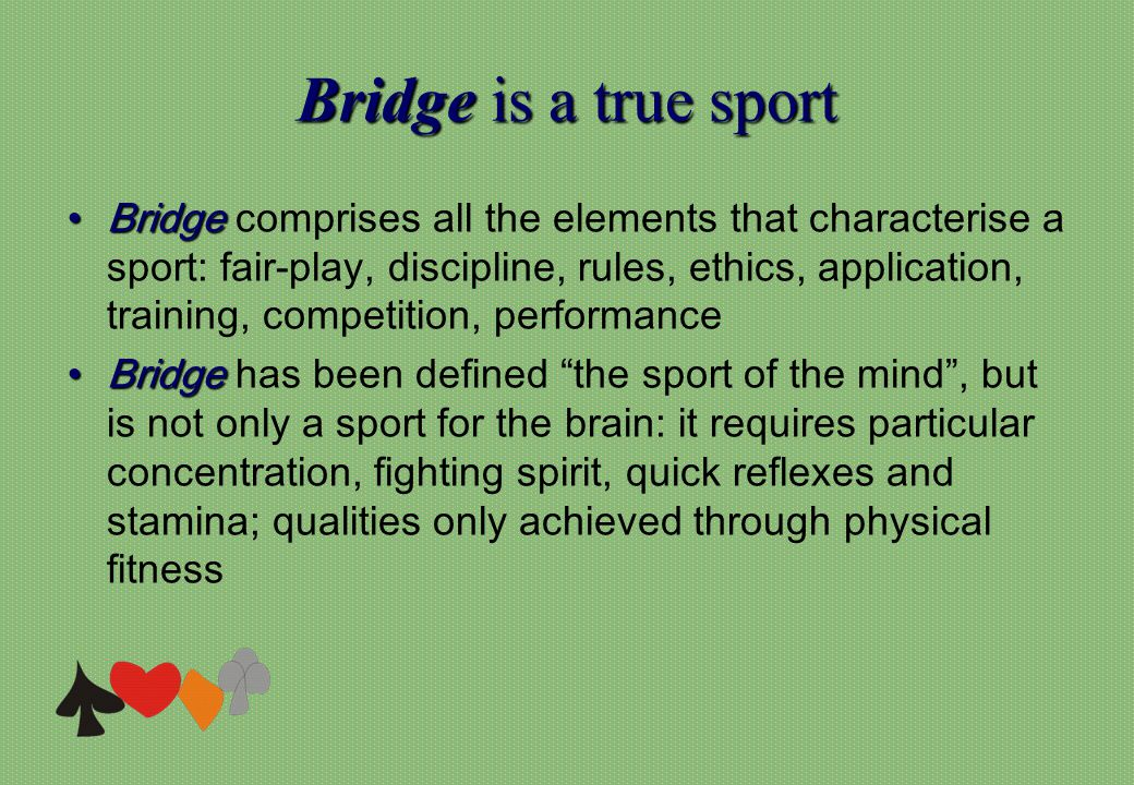 Bridgeis a true sport Bridge is a true sport BridgeBridge comprises all the elements that characterise a sport: fair-play, discipline, rules, ethics,