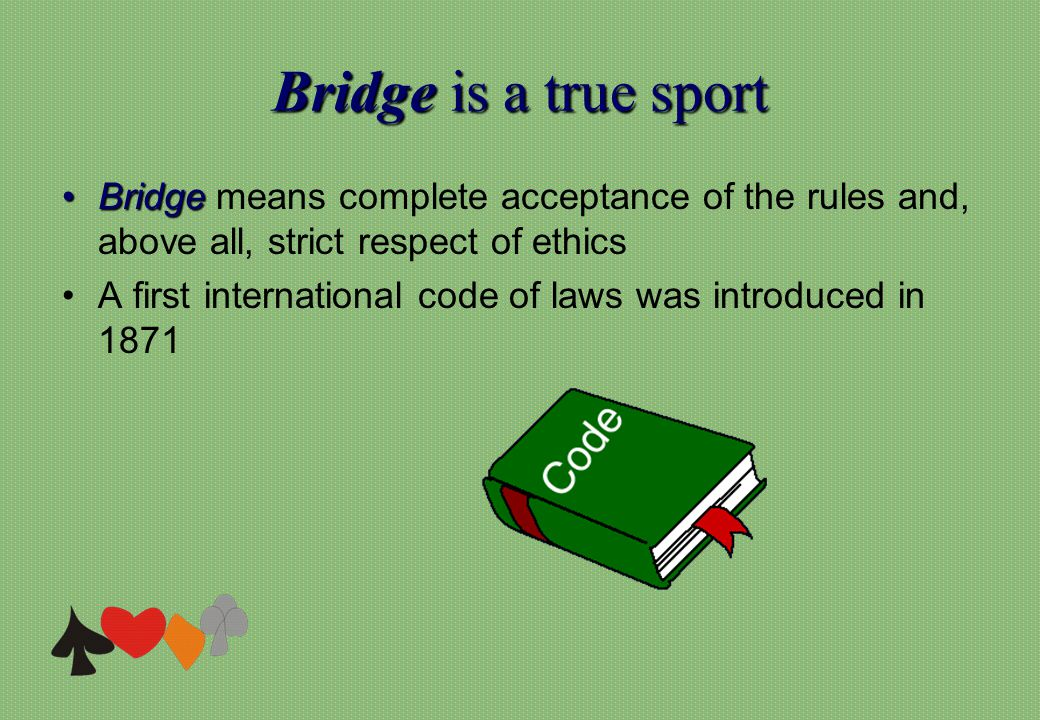 Bridgeis a true sport Bridge is a true sport BridgeBridge means complete acceptance of the rules and, above all, strict respect of ethics A first inte