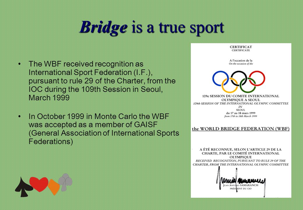 Bridgeis a true sport Bridge is a true sport The WBF received recognition as International Sport Federation (I.F.), pursuant to rule 29 of the Charter, from the IOC during the 109th Session in Seoul, March 1999 In October 1999 in Monte Carlo the WBF was accepted as a member of GAISF (General Association of International Sports Federations)