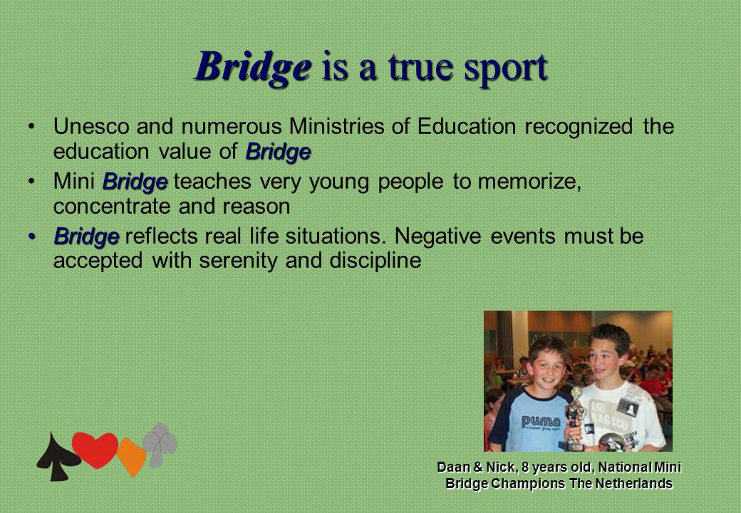 Bridgeis a true sport Bridge is a true sport BridgeUnesco and numerous Ministries of Education recognized the education value of Bridge BridgeMini Bridge teaches very young people to memorize, concentrate and reason BridgeBridge reflects real life situations.