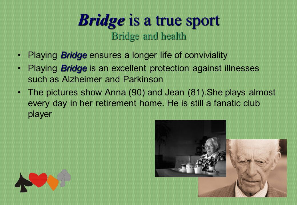 Bridge is a true sport Bridge and health BridgePlaying Bridge ensures a longer life of conviviality BridgePlaying Bridge is an excellent protection against illnesses such as Alzheimer and Parkinson The pictures show Anna (90) and Jean (81).She plays almost every day in her retirement home.