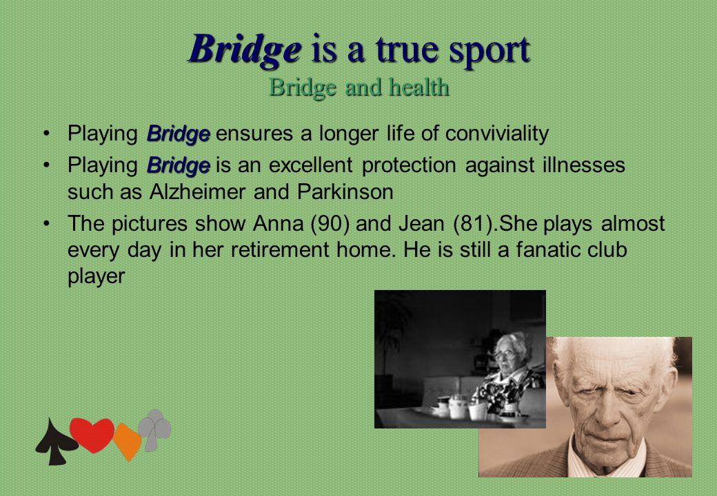 Bridge is a true sport Bridge and health BridgePlaying Bridge ensures a longer life of conviviality BridgePlaying Bridge is an excellent protection ag