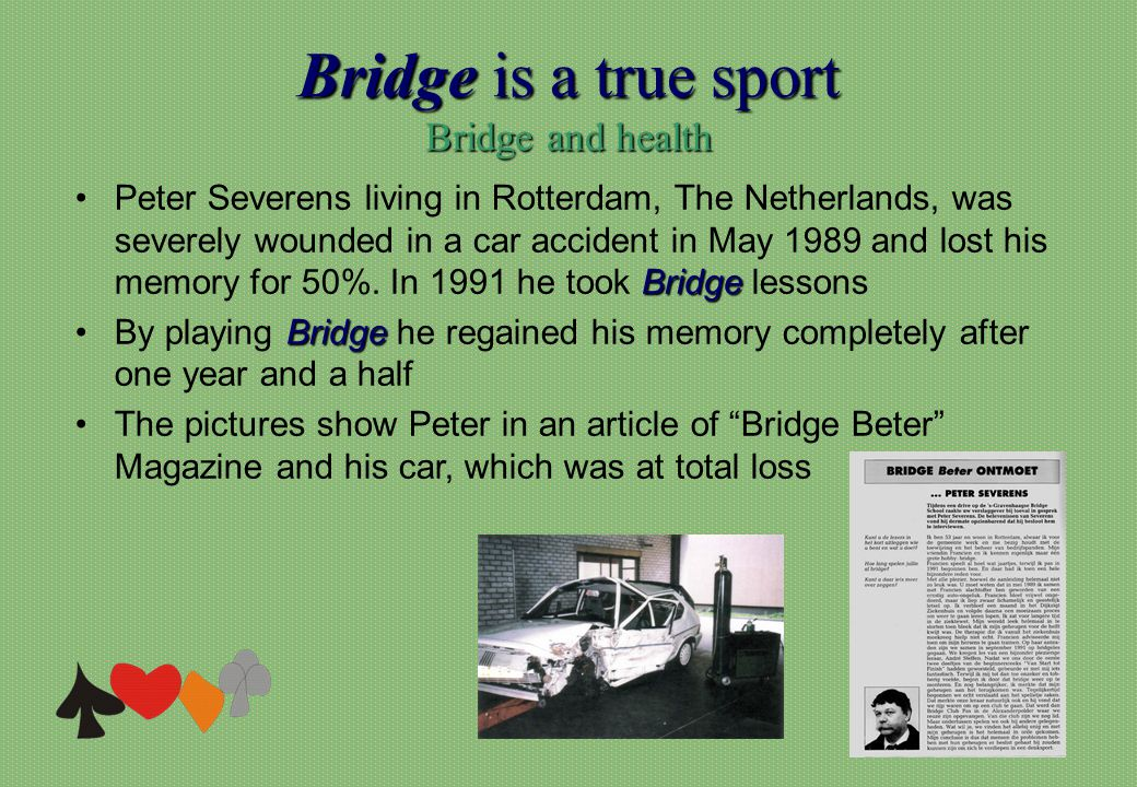 Bridge is a true sport Bridge and health BridgePeter Severens living in Rotterdam, The Netherlands, was severely wounded in a car accident in May 1989