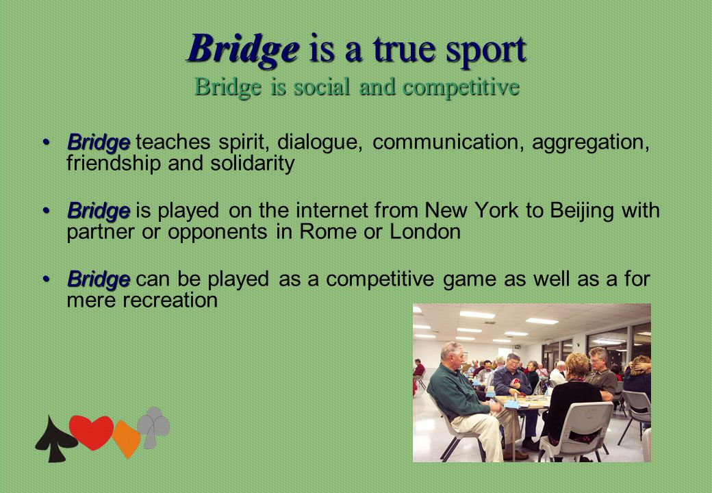 Bridge is a true sport Bridge is social and competitive BridgeBridge teaches spirit, dialogue, communication, aggregation, friendship and solidarity BridgeBridge is played on the internet from New York to Beijing with partner or opponents in Rome or London BridgeBridge can be played as a competitive game as well as a for mere recreation