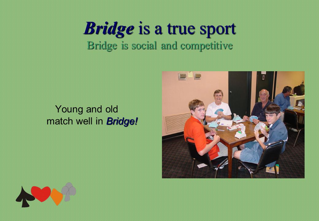 Bridge is a true sport Bridge is social and competitive Bridge! Young and old match well in Bridge!