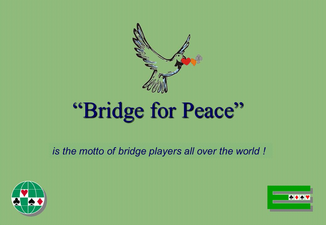 Bridge for Peace is the motto of bridge players all over the world !