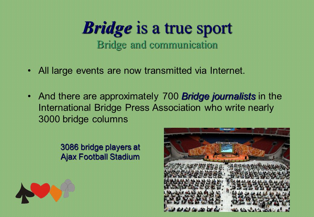 Bridge is a true sport Bridge and communication 3086 bridge players at Ajax Football Stadium All large events are now transmitted via Internet.