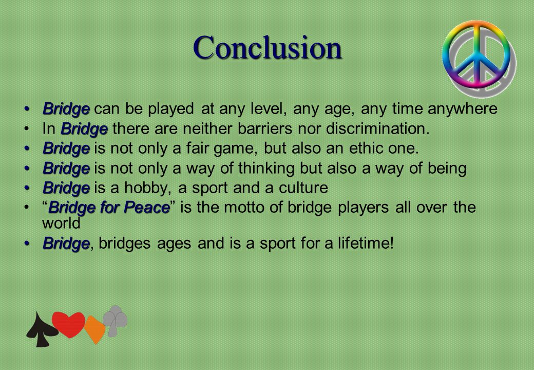 Conclusion BridgeBridge can be played at any level, any age, any time anywhere BridgeIn Bridge there are neither barriers nor discrimination. BridgeBr