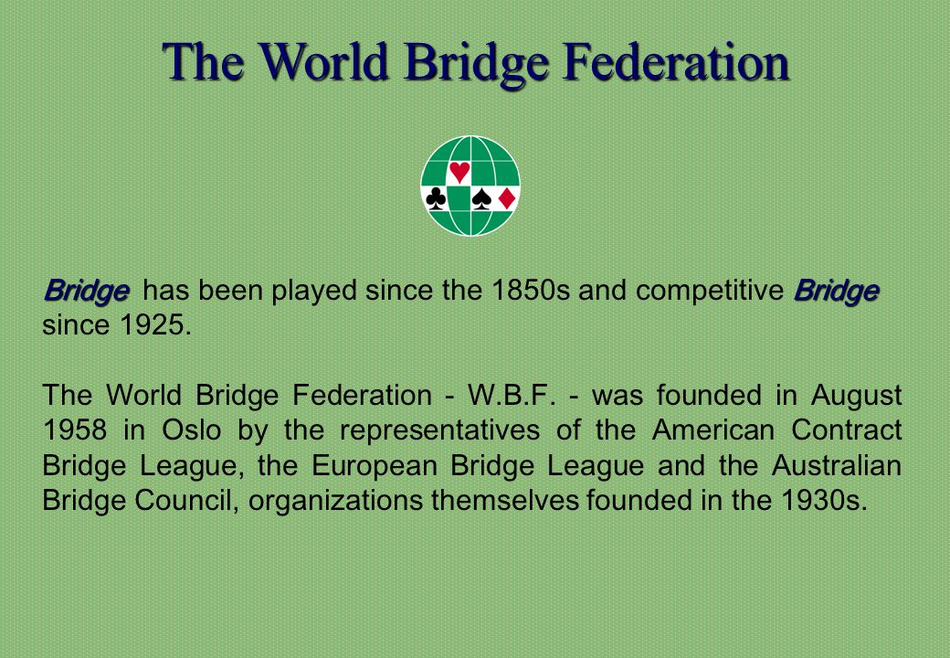 The World Bridge Federation BridgeBridge Bridge has been played since the 1850s and competitive Bridge since 1925.