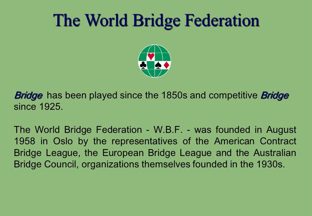 The World Bridge Federation BridgeBridge Bridge has been played since the 1850s and competitive Bridge since 1925. The World Bridge Federation - W.B.F