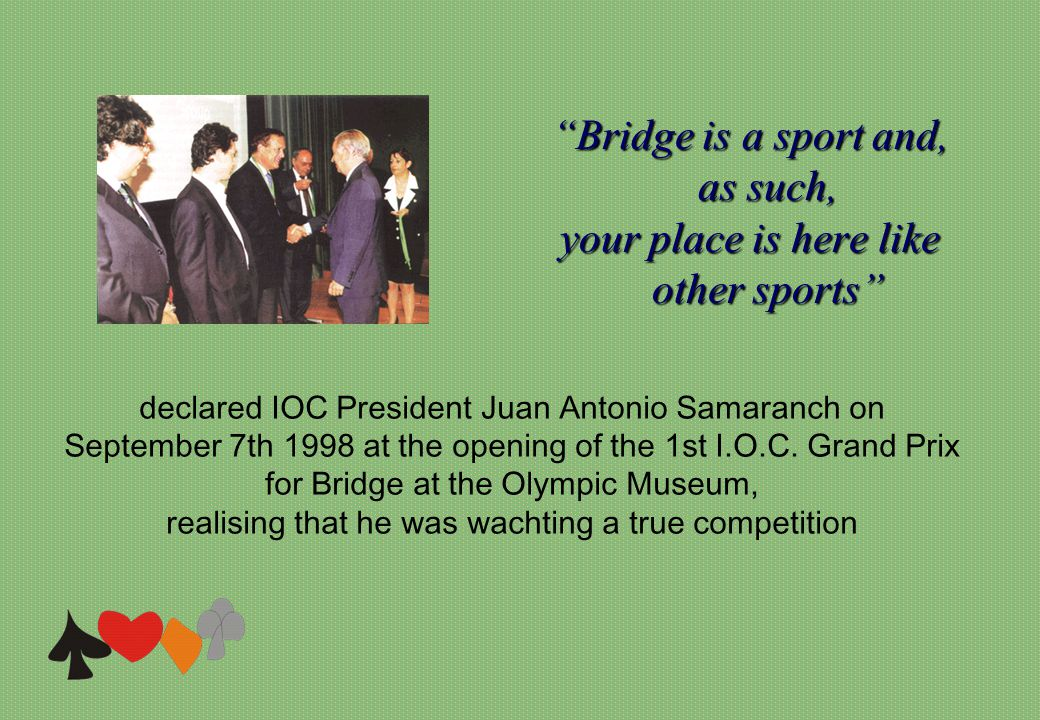 Bridge is a sport and, as such, your place is here like other sports declared IOC President Juan Antonio Samaranch on September 7th 1998 at the opening of the 1st I.O.C.