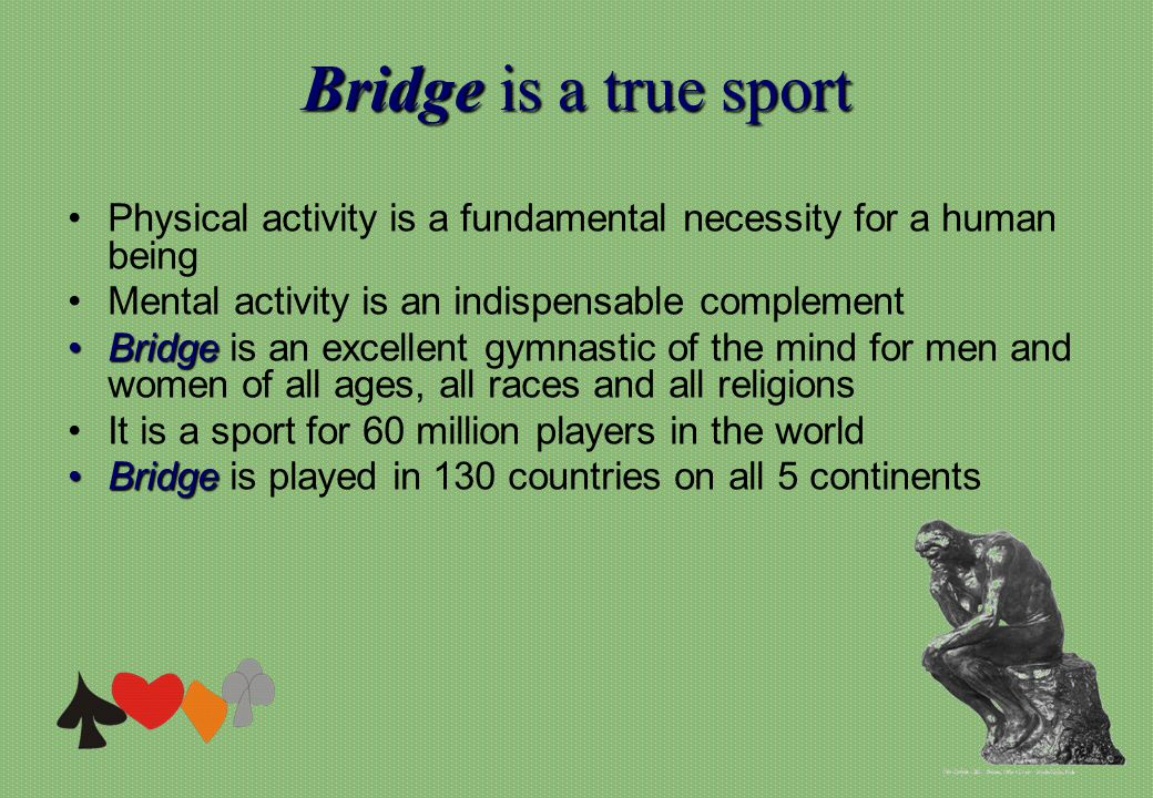 Bridgeis a true sport Bridge is a true sport Physical activity is a fundamental necessity for a human being Mental activity is an indispensable complement BridgeBridge is an excellent gymnastic of the mind for men and women of all ages, all races and all religions It is a sport for 60 million players in the world BridgeBridge is played in 130 countries on all 5 continents
