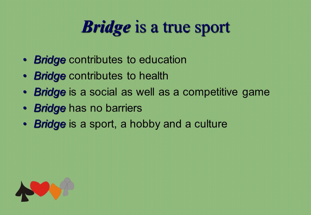 Bridgeis a true sport Bridge is a true sport BridgeBridge contributes to education BridgeBridge contributes to health BridgeBridge is a social as well as a competitive game BridgeBridge has no barriers BridgeBridge is a sport, a hobby and a culture