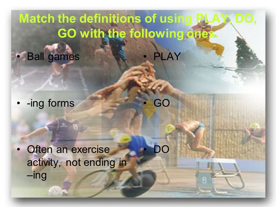 Match the definitions of using PLAY, DO, GO with the following ones.