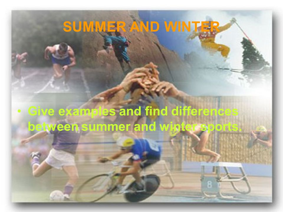 SUMMER AND WINTER Give examples and find differences between summer and winter sports.
