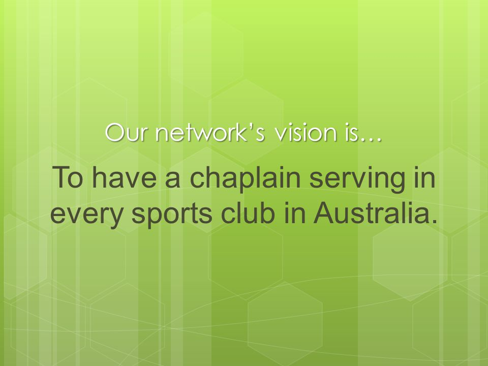 Our networks vision is… To have a chaplain serving in every sports club in Australia.