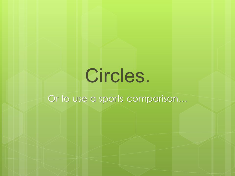 Circles. Or to use a sports comparison…