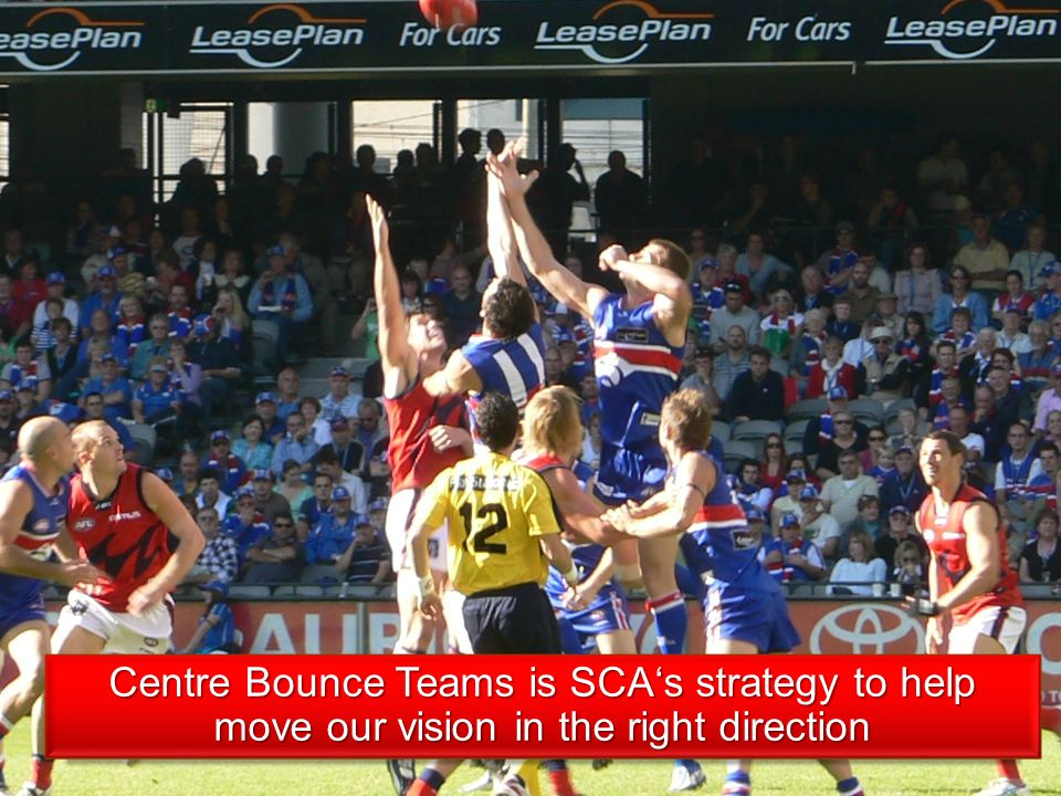 Centre Bounce Teams is SCAs strategy to help move our vision in the right direction