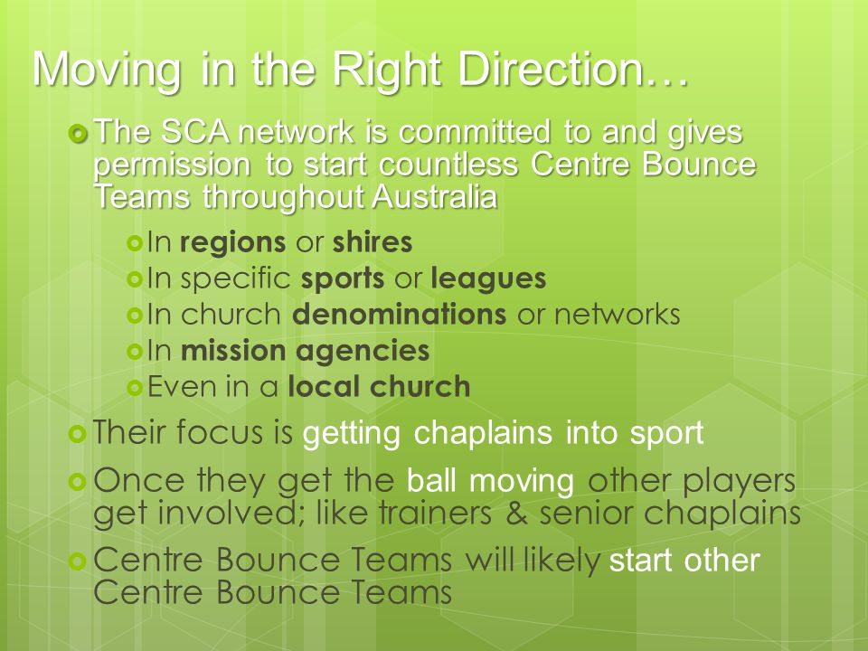 Moving in the Right Direction… The SCA network is committed to and gives permission to start countless Centre Bounce Teams throughout Australia The SCA network is committed to and gives permission to start countless Centre Bounce Teams throughout Australia In regions or shires In specific sports or leagues In church denominations or networks In mission agencies Even in a local church Their focus is getting chaplains into sport Once they get the ball moving other players get involved; like trainers & senior chaplains Centre Bounce Teams will likely start other Centre Bounce Teams