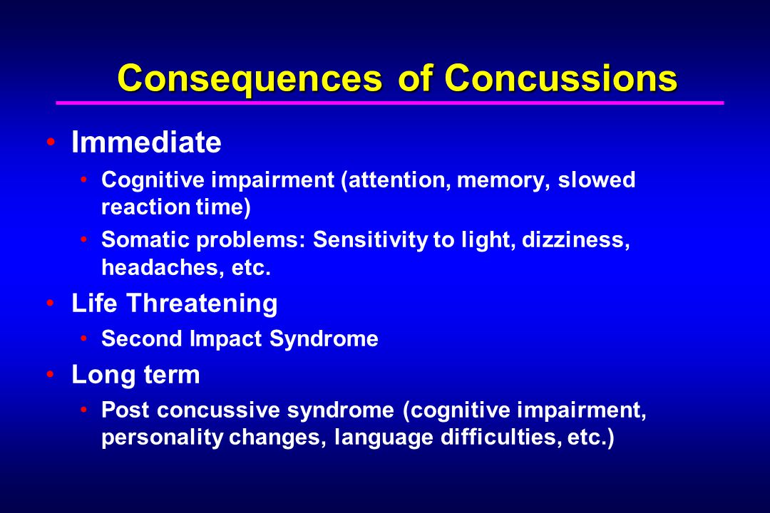 Consequences of Concussions Immediate Cognitive impairment (attention, memory, slowed reaction time) Somatic problems: Sensitivity to light, dizziness