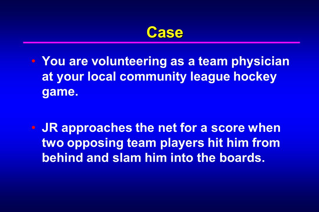 Case You are volunteering as a team physician at your local community league hockey game. JR approaches the net for a score when two opposing team pla