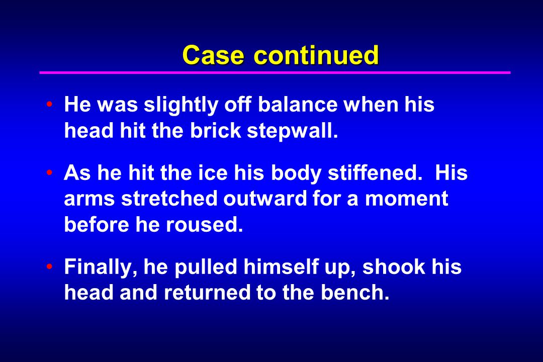 Case continued He was slightly off balance when his head hit the brick stepwall. As he hit the ice his body stiffened. His arms stretched outward for