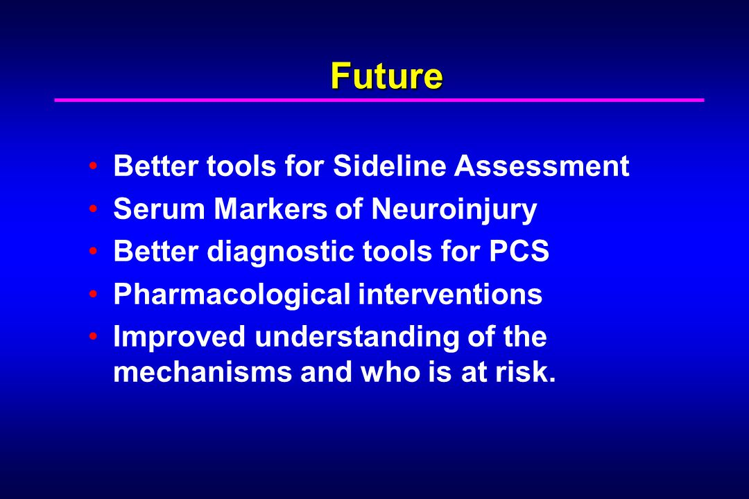 Future Better tools for Sideline Assessment Serum Markers of Neuroinjury Better diagnostic tools for PCS Pharmacological interventions Improved unders