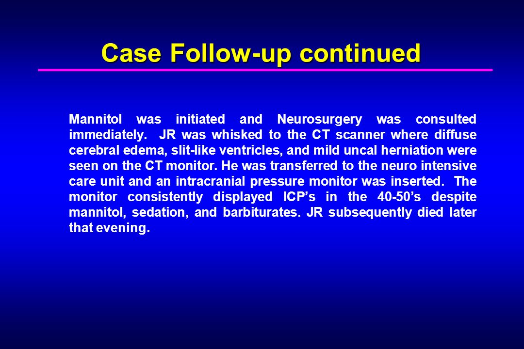 Case Follow-up continued Mannitol was initiated and Neurosurgery was consulted immediately. JR was whisked to the CT scanner where diffuse cerebral ed